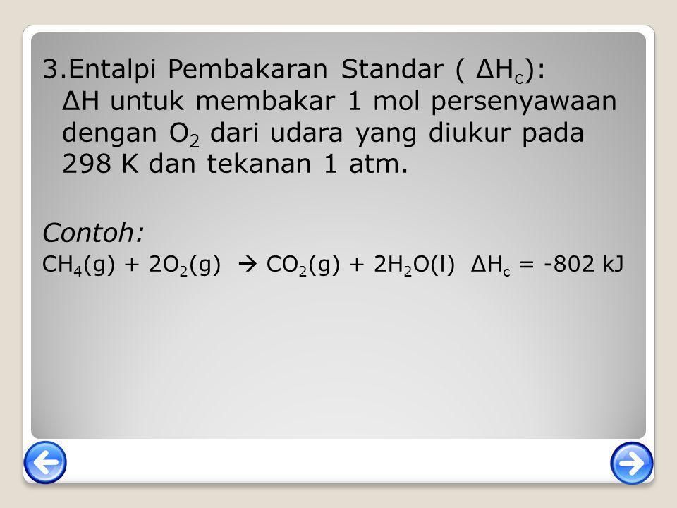 3.Entalpi Pembakaran Standar ( ∆Hc): ∆H untuk membakar 1 mol persenyawaan dengan O2 dari udara yang diukur pada 298 K dan tekanan 1 atm.