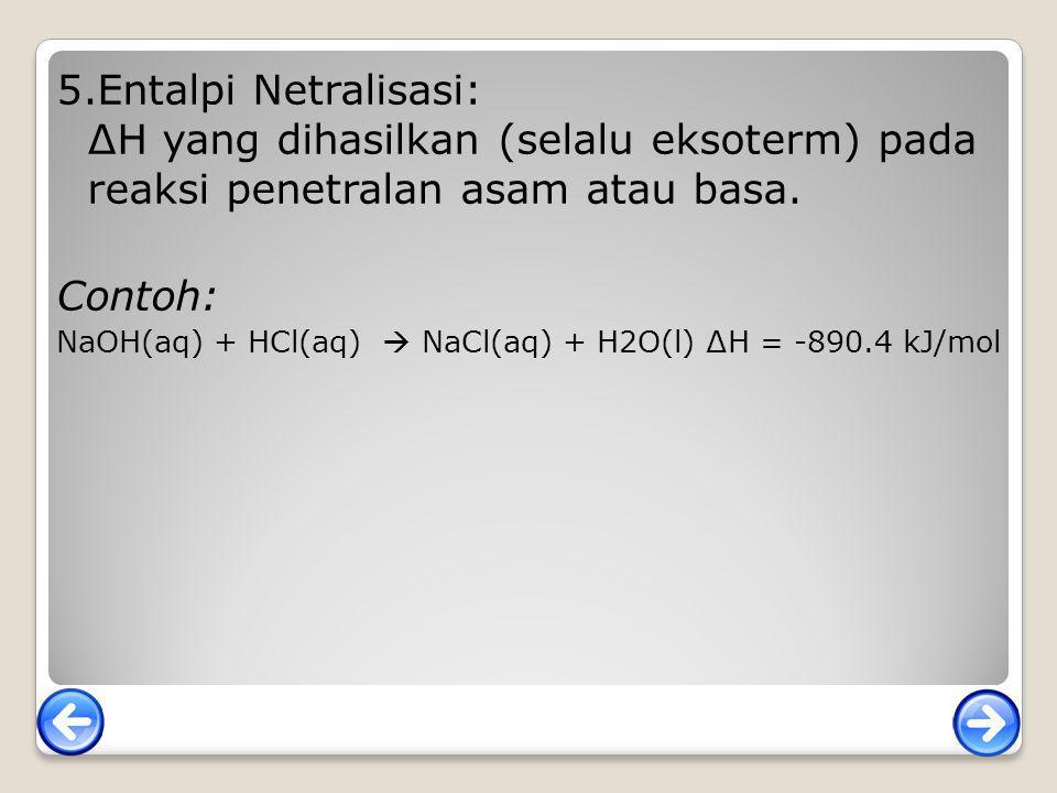 5.Entalpi Netralisasi: ∆H yang dihasilkan (selalu eksoterm) pada reaksi penetralan asam atau basa.