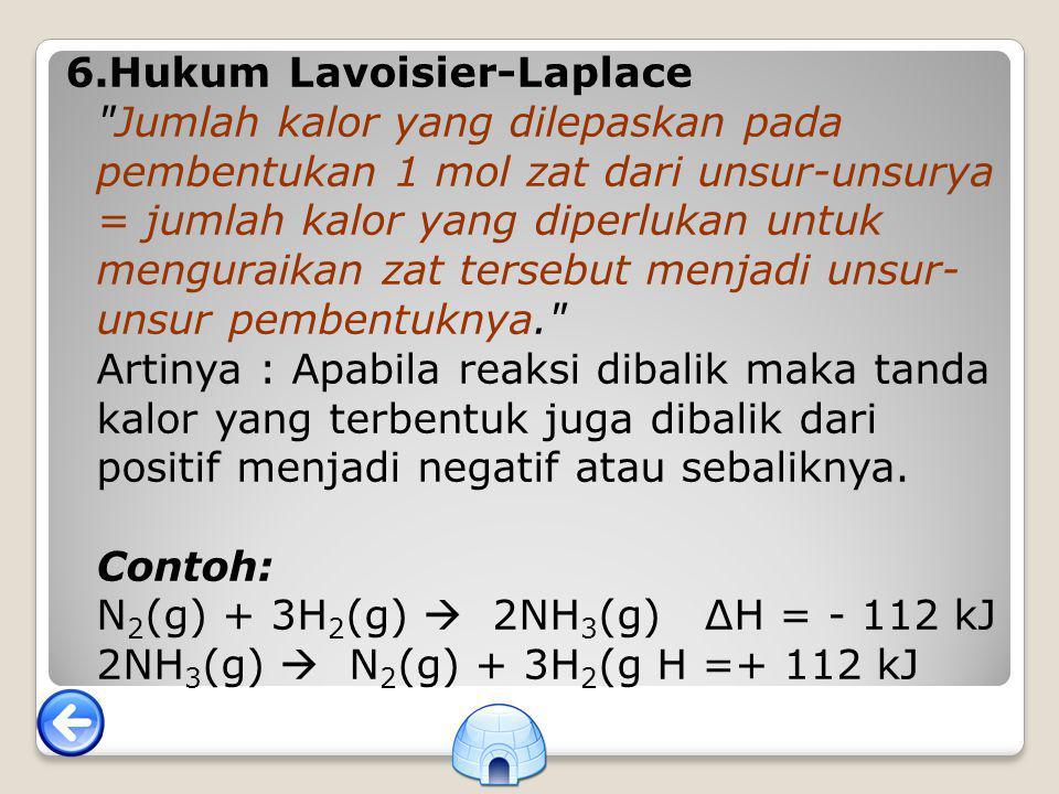 6.Hukum Lavoisier-Laplace Jumlah kalor yang dilepaskan pada pembentukan 1 mol zat dari unsur-unsurya = jumlah kalor yang diperlukan untuk menguraikan zat tersebut menjadi unsur- unsur pembentuknya. Artinya : Apabila reaksi dibalik maka tanda kalor yang terbentuk juga dibalik dari positif menjadi negatif atau sebaliknya.
