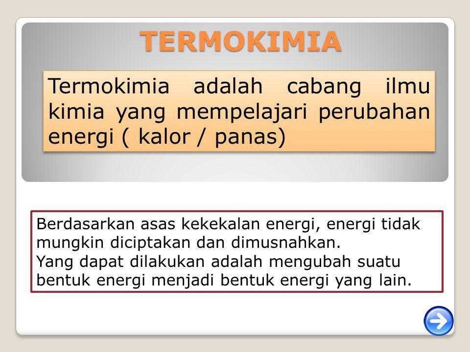 TERMOKIMIA Termokimia adalah cabang ilmu kimia yang mempelajari perubahan energi ( kalor / panas)