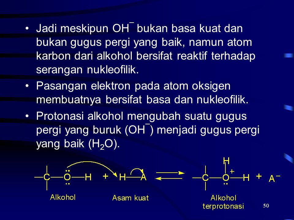 Jadi meskipun OH¯ bukan basa kuat dan bukan gugus pergi yang baik, namun atom karbon dari alkohol bersifat reaktif terhadap serangan nukleofilik.