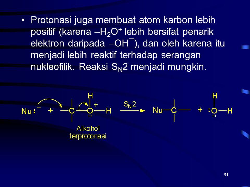 Protonasi juga membuat atom karbon lebih positif (karena –H2O+ lebih bersifat penarik elektron daripada –OH¯), dan oleh karena itu menjadi lebih reaktif terhadap serangan nukleofilik.