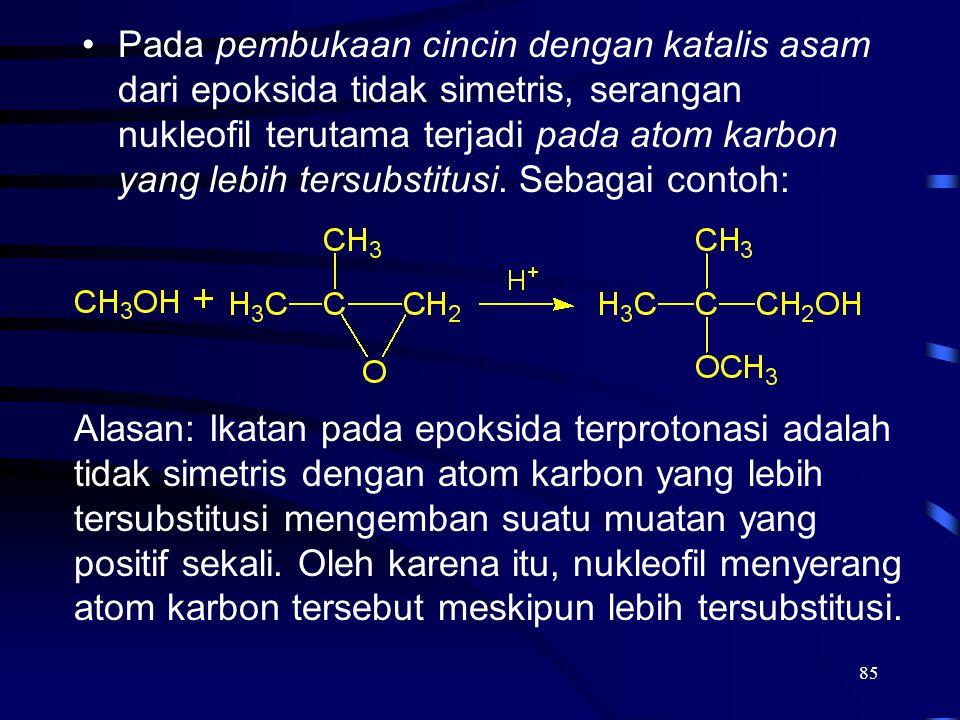 Pada pembukaan cincin dengan katalis asam dari epoksida tidak simetris, serangan nukleofil terutama terjadi pada atom karbon yang lebih tersubstitusi. Sebagai contoh: