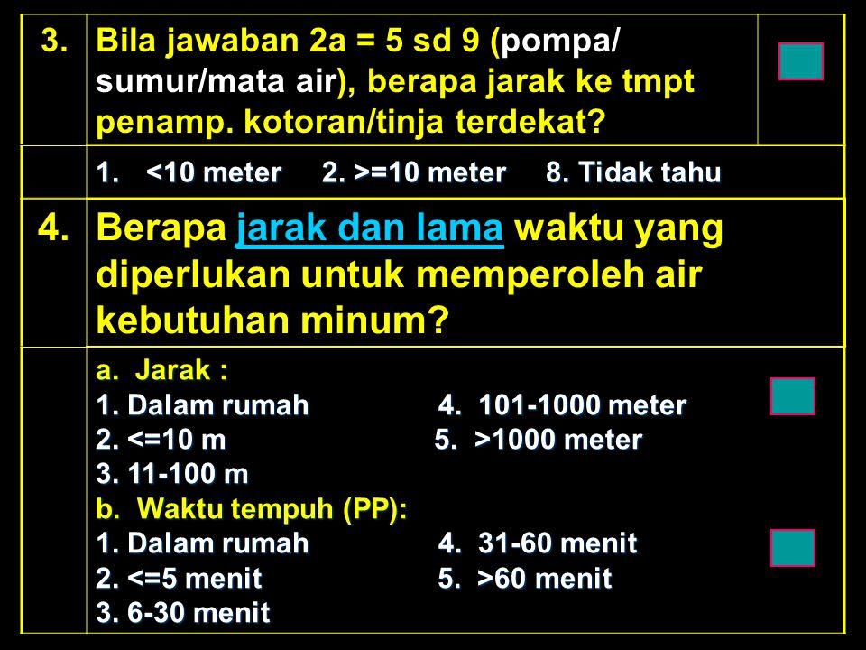 3. Bila jawaban 2a = 5 sd 9 (pompa/ sumur/mata air), berapa jarak ke tmpt penamp. kotoran/tinja terdekat