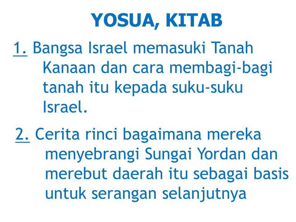 YOSUA, KITAB 1. Bangsa Israel memasuki Tanah Kanaan dan cara membagi-bagi tanah itu kepada suku-suku Israel.