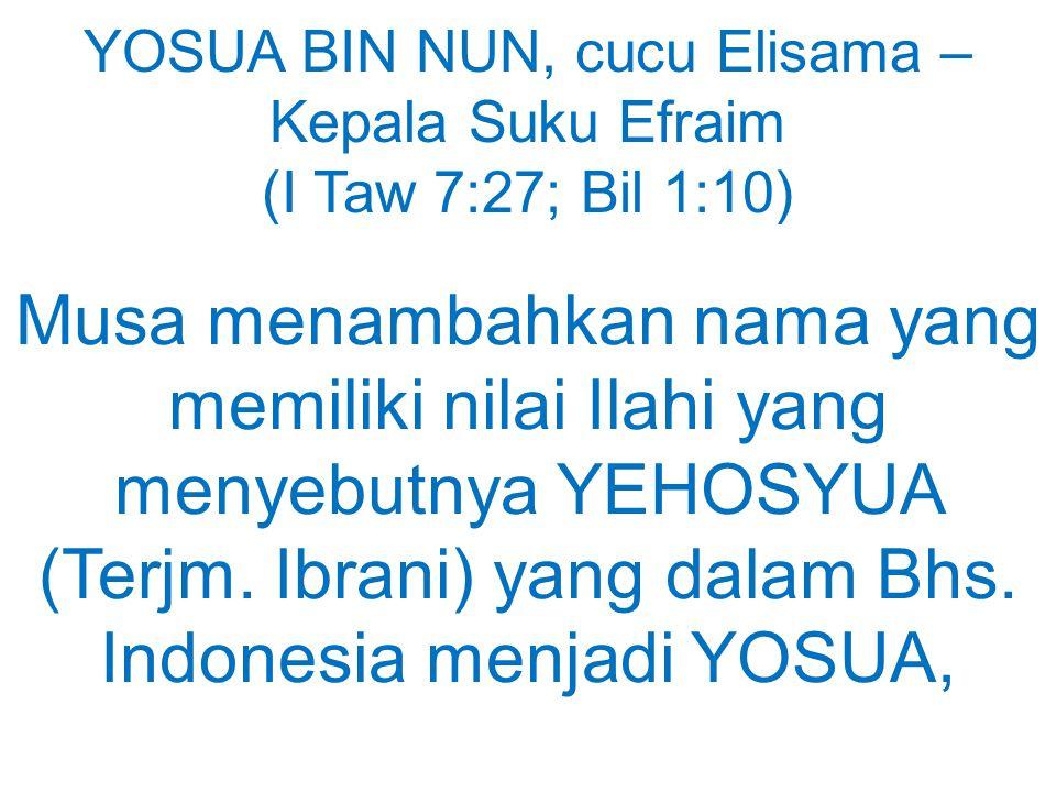 YOSUA BIN NUN, cucu Elisama – Kepala Suku Efraim (I Taw 7:27; Bil 1:10)