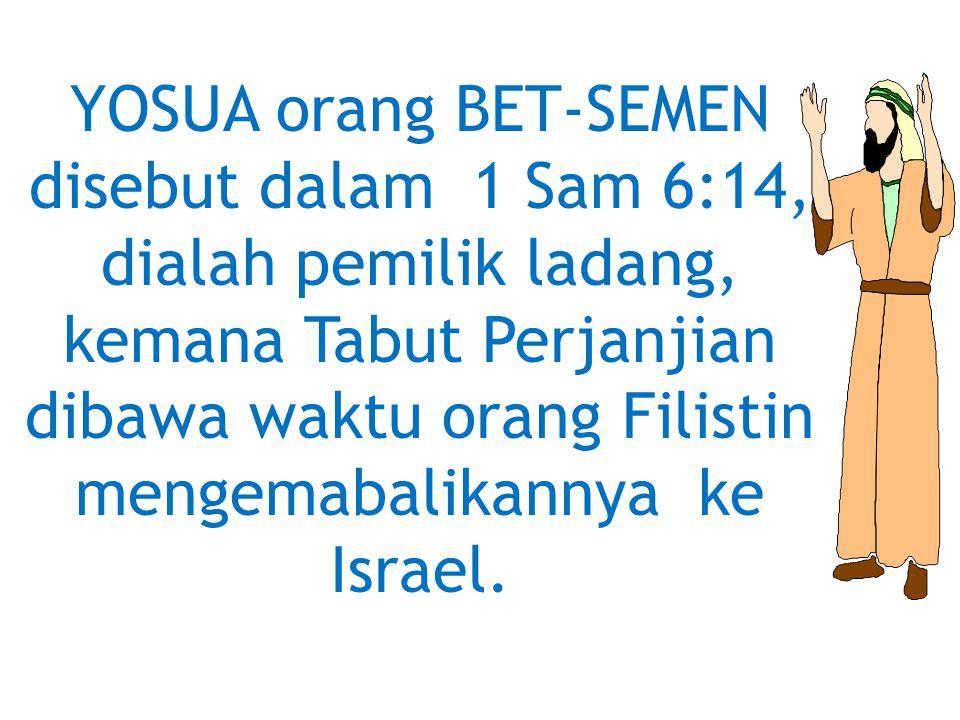 YOSUA orang BET-SEMEN disebut dalam 1 Sam 6:14, dialah pemilik ladang, kemana Tabut Perjanjian dibawa waktu orang Filistin mengemabalikannya ke Israel.