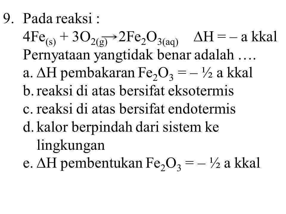 9. Pada reaksi : 4Fe(s) + 3O2(g) 2Fe2O3(aq) ∆H = – a kkal. Pernyataan yangtidak benar adalah ….