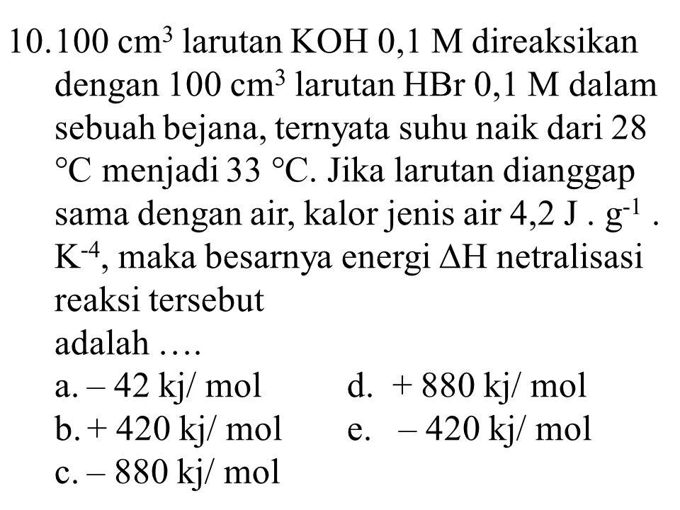 10. 100 cm3 larutan KOH 0,1 M direaksikan dengan 100 cm3 larutan HBr 0,1 M dalam sebuah bejana, ternyata suhu naik dari 28 °C menjadi 33 °C. Jika larutan dianggap sama dengan air, kalor jenis air 4,2 J . g-1 . K-4, maka besarnya energi ∆H netralisasi reaksi tersebut