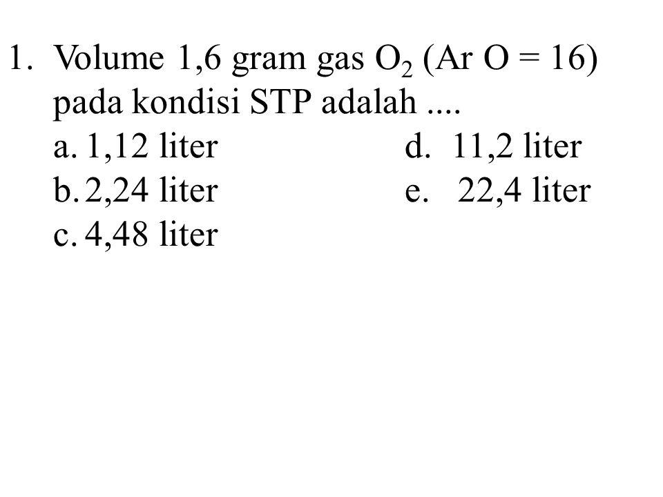 1. Volume 1,6 gram gas O2 (Ar O = 16) pada kondisi STP adalah ....
