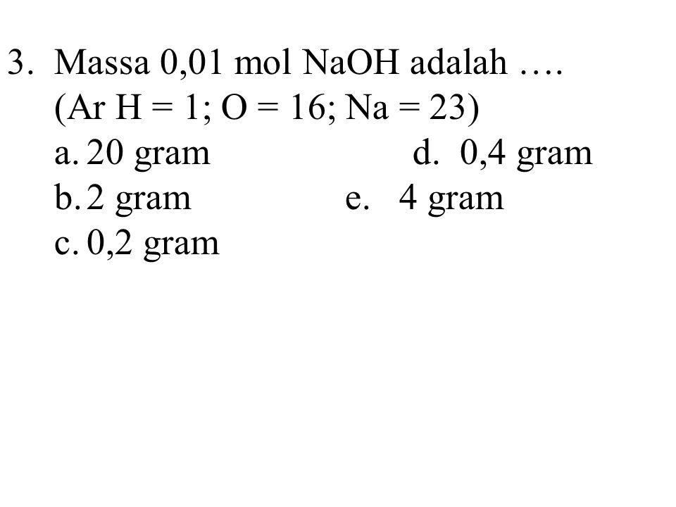3. Massa 0,01 mol NaOH adalah …. (Ar H = 1; O = 16; Na = 23) a. 20 gram d. 0,4 gram. b. 2 gram e. 4 gram.