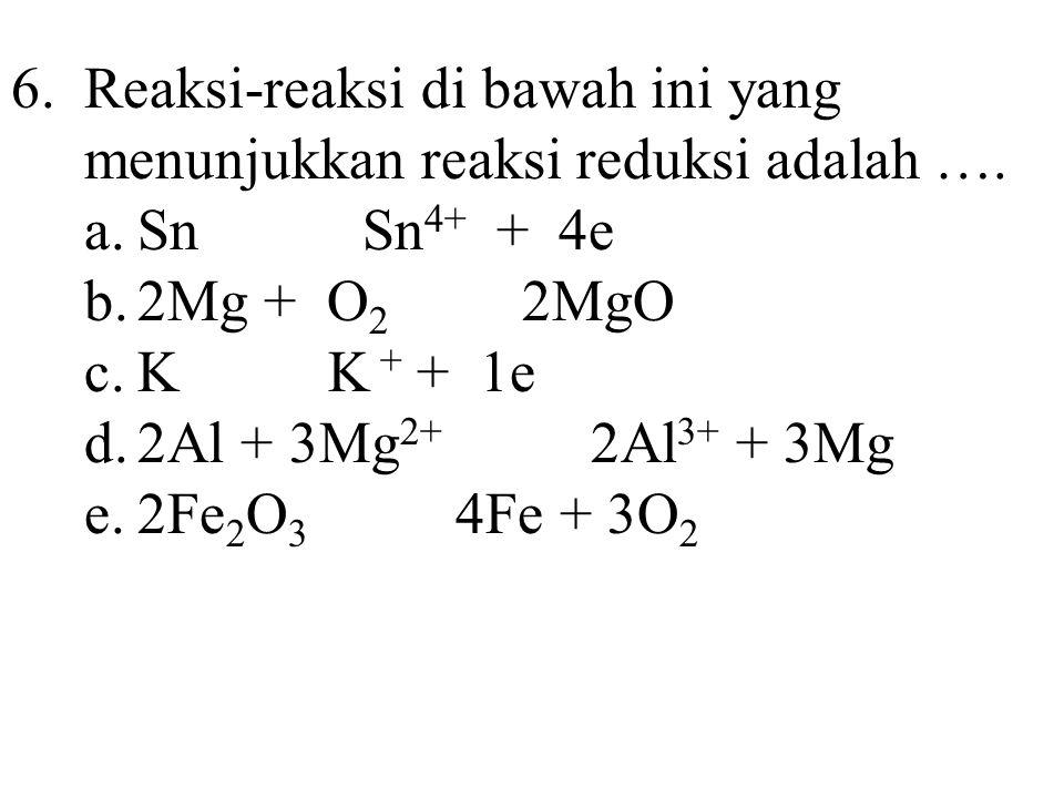6. Reaksi-reaksi di bawah ini yang menunjukkan reaksi reduksi adalah ….