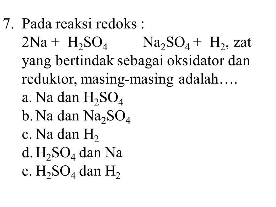 7. Pada reaksi redoks : 2Na + H2SO4 Na2SO4 + H2, zat yang bertindak sebagai oksidator dan reduktor, masing-masing adalah….