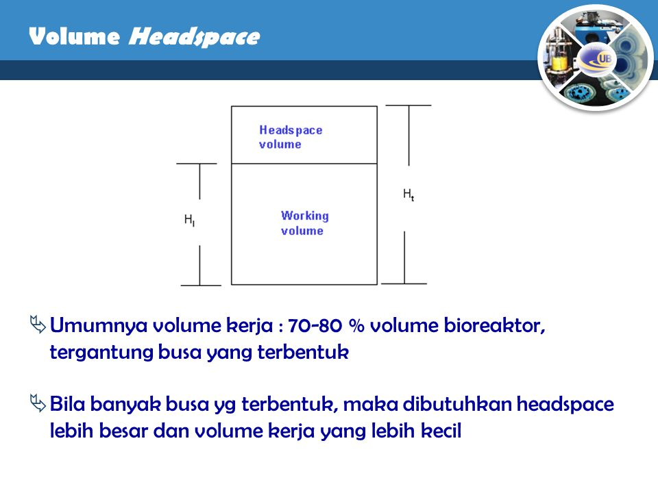 Volume Headspace Umumnya volume kerja : 70-80 % volume bioreaktor, tergantung busa yang terbentuk.