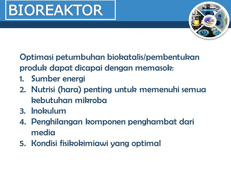 BIOREAKTOR Optimasi petumbuhan biokatalis/pembentukan produk dapat dicapai dengan memasok: Sumber energi.