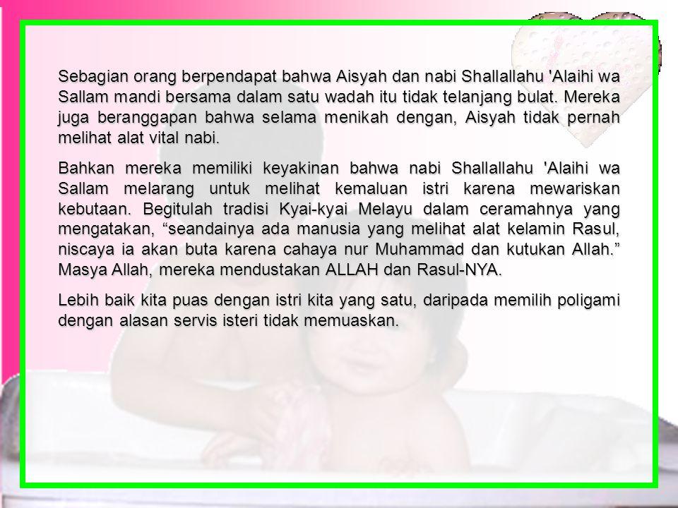 Sebagian orang berpendapat bahwa Aisyah dan nabi Shallallahu Alaihi wa Sallam mandi bersama dalam satu wadah itu tidak telanjang bulat. Mereka juga beranggapan bahwa selama menikah dengan, Aisyah tidak pernah melihat alat vital nabi.