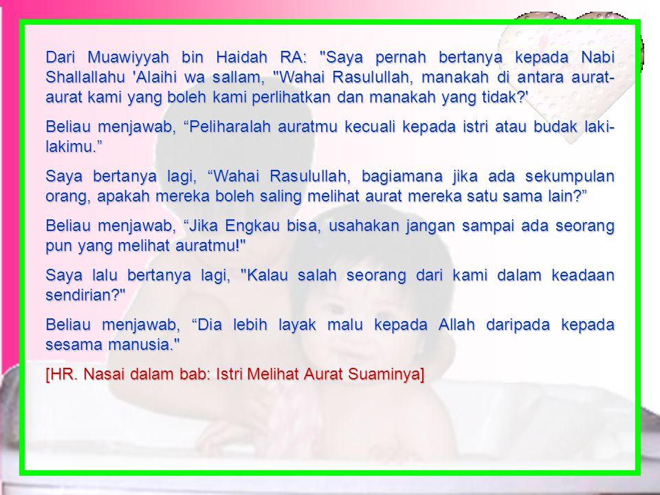 Dari Muawiyyah bin Haidah RA: Saya pernah bertanya kepada Nabi Shallallahu Alaihi wa sallam, Wahai Rasulullah, manakah di antara aurat-aurat kami yang boleh kami perlihatkan dan manakah yang tidak