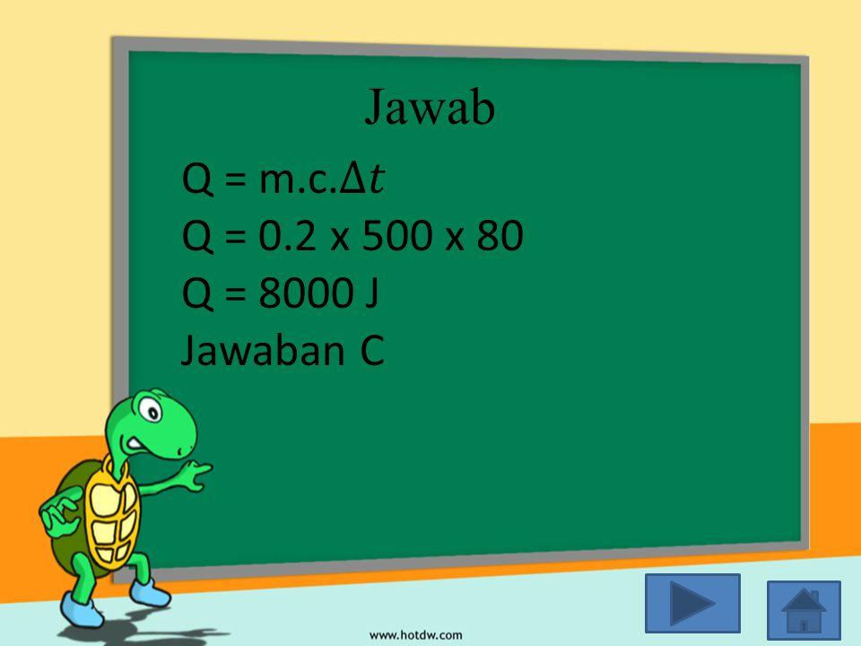 Jawab Q = m.c.∆𝑡 Q = 0.2 x 500 x 80 Q = 8000 J Jawaban C