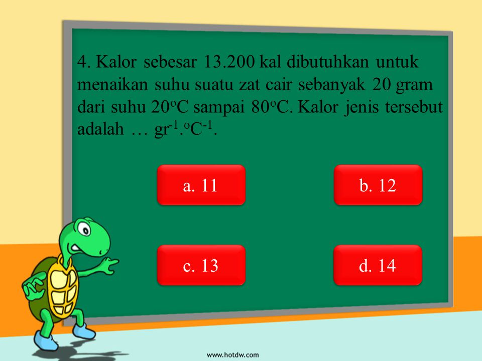 4. Kalor sebesar 13.200 kal dibutuhkan untuk menaikan suhu suatu zat cair sebanyak 20 gram dari suhu 20oC sampai 80oC. Kalor jenis tersebut adalah … gr-1.oC-1.