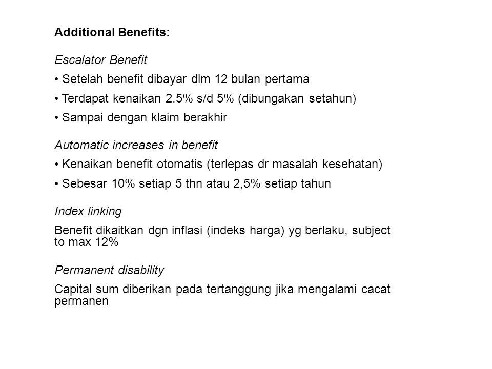 Additional Benefits: Escalator Benefit. Setelah benefit dibayar dlm 12 bulan pertama. Terdapat kenaikan 2.5% s/d 5% (dibungakan setahun)