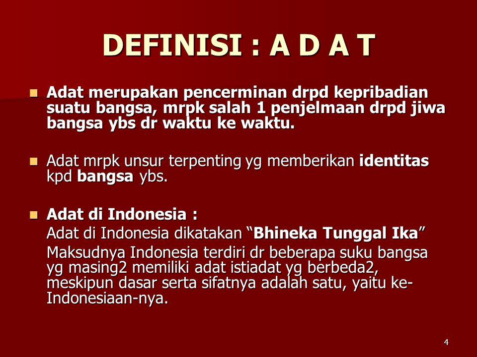 DEFINISI : A D A T Adat merupakan pencerminan drpd kepribadian suatu bangsa, mrpk salah 1 penjelmaan drpd jiwa bangsa ybs dr waktu ke waktu.