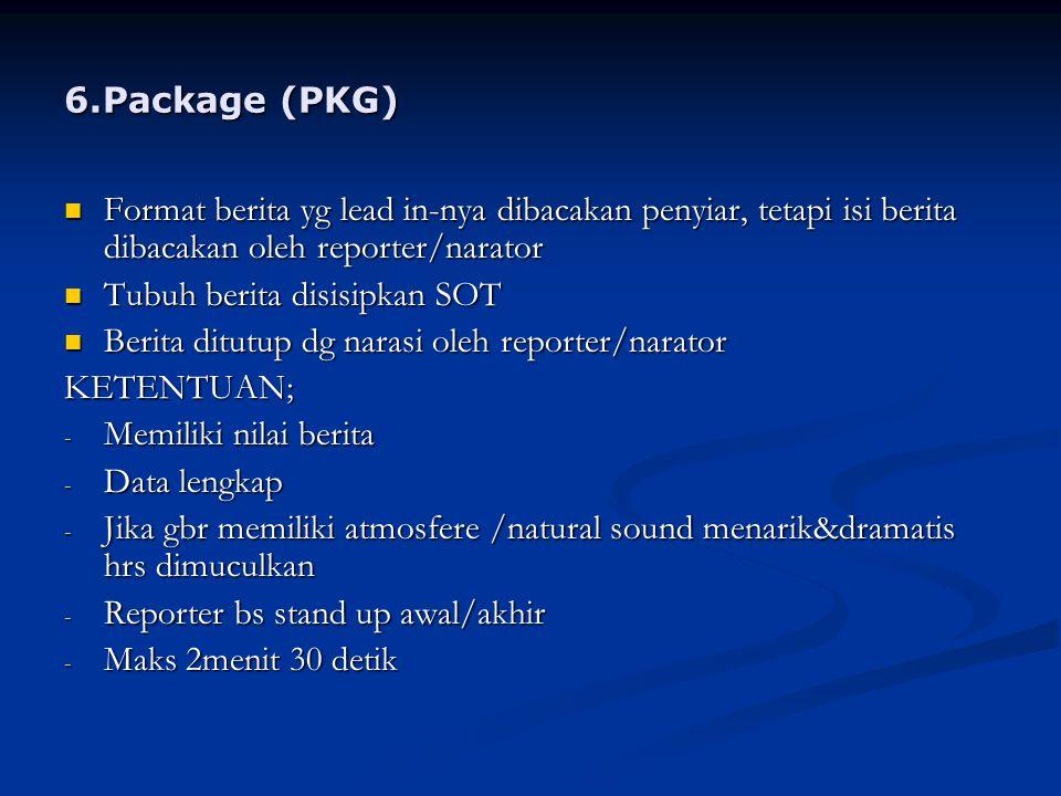 6.Package (PKG) Format berita yg lead in-nya dibacakan penyiar, tetapi isi berita dibacakan oleh reporter/narator.