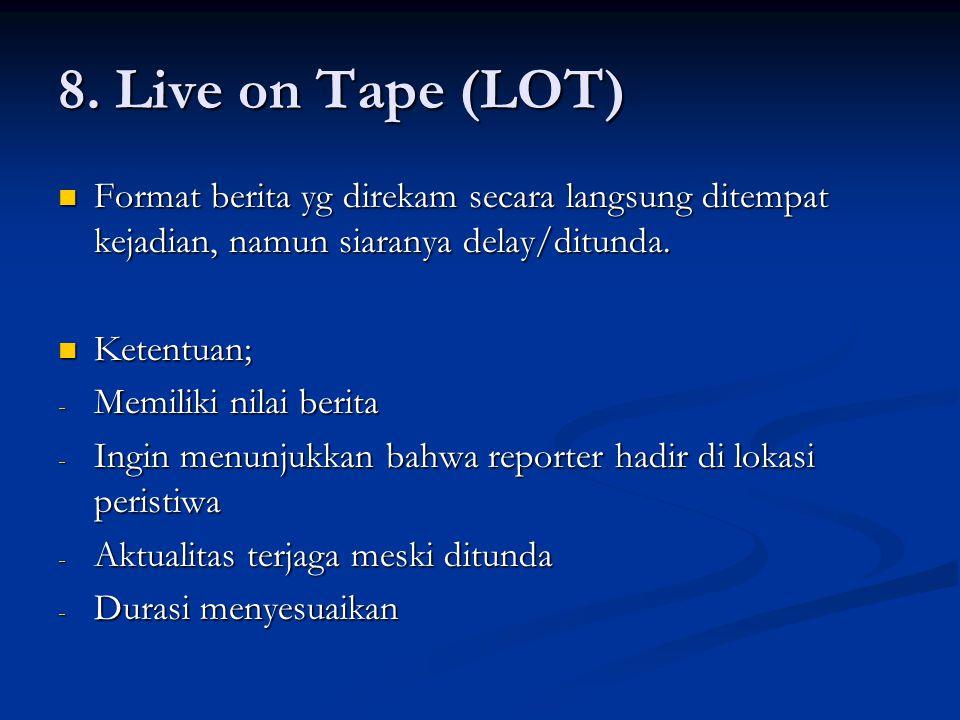 8. Live on Tape (LOT) Format berita yg direkam secara langsung ditempat kejadian, namun siaranya delay/ditunda.