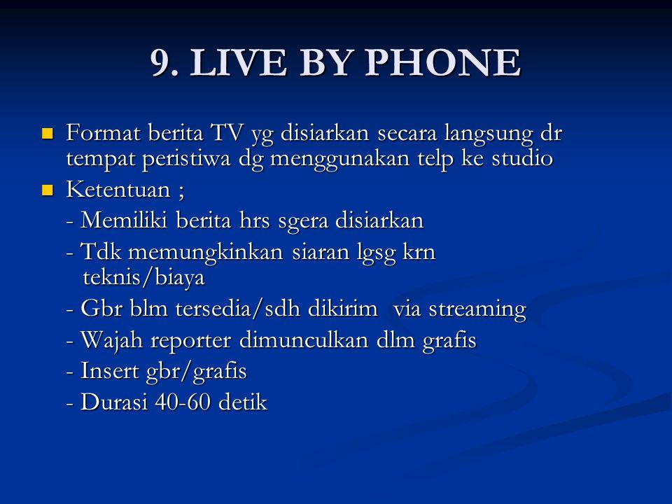 9. LIVE BY PHONE Format berita TV yg disiarkan secara langsung dr tempat peristiwa dg menggunakan telp ke studio.