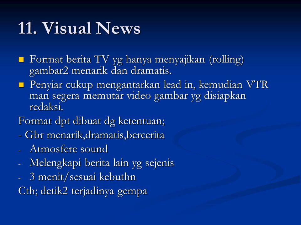 11. Visual News Format berita TV yg hanya menyajikan (rolling) gambar2 menarik dan dramatis.