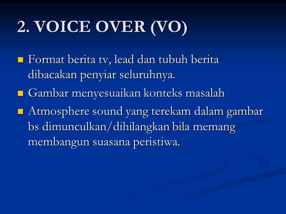 2. VOICE OVER (VO) Format berita tv, lead dan tubuh berita dibacakan penyiar seluruhnya. Gambar menyesuaikan konteks masalah.
