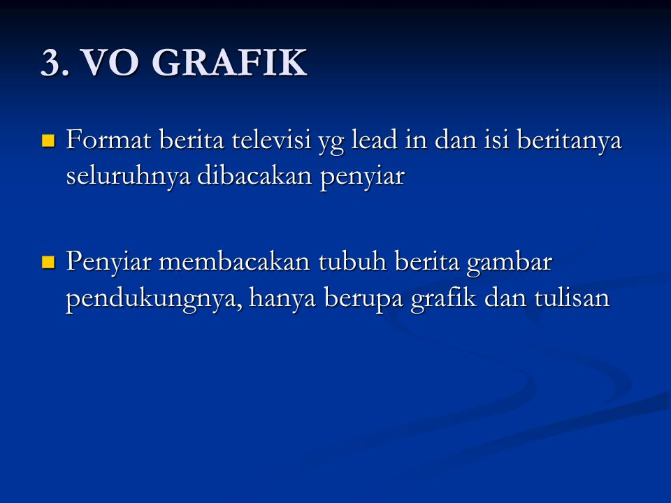 3. VO GRAFIK Format berita televisi yg lead in dan isi beritanya seluruhnya dibacakan penyiar.