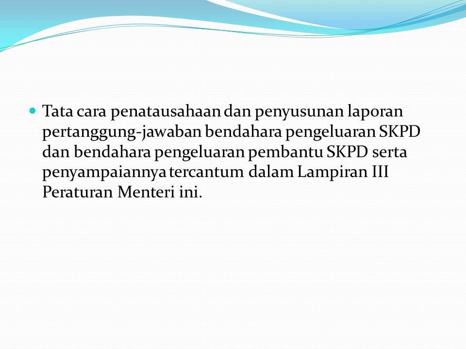 Tata cara penatausahaan dan penyusunan laporan pertanggung-jawaban bendahara pengeluaran SKPD dan bendahara pengeluaran pembantu SKPD serta penyampaiannya tercantum dalam Lampiran III Peraturan Menteri ini.
