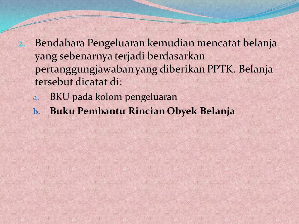 Bendahara Pengeluaran kemudian mencatat belanja yang sebenarnya terjadi berdasarkan pertanggungjawaban yang diberikan PPTK. Belanja tersebut dicatat di: