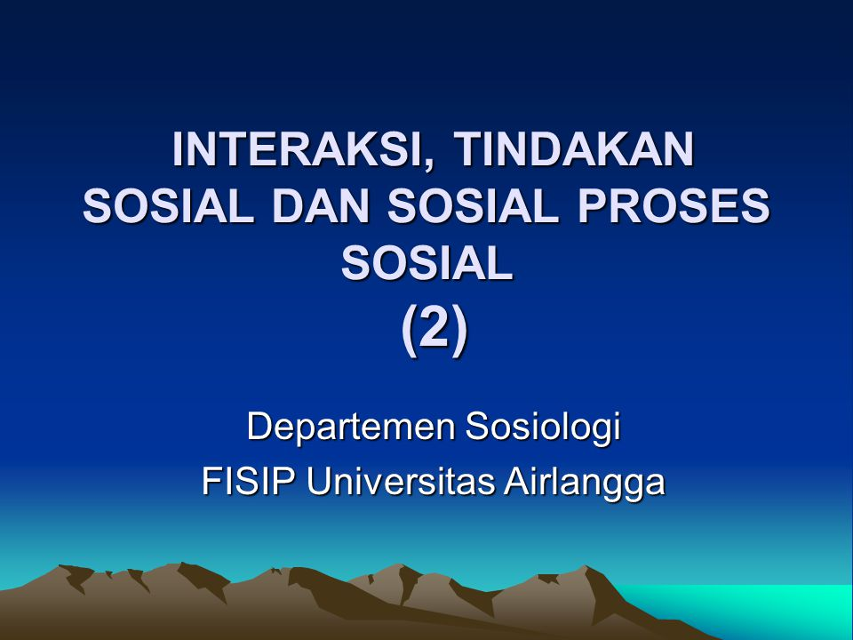 INTERAKSI, TINDAKAN SOSIAL DAN SOSIAL PROSES SOSIAL (2)