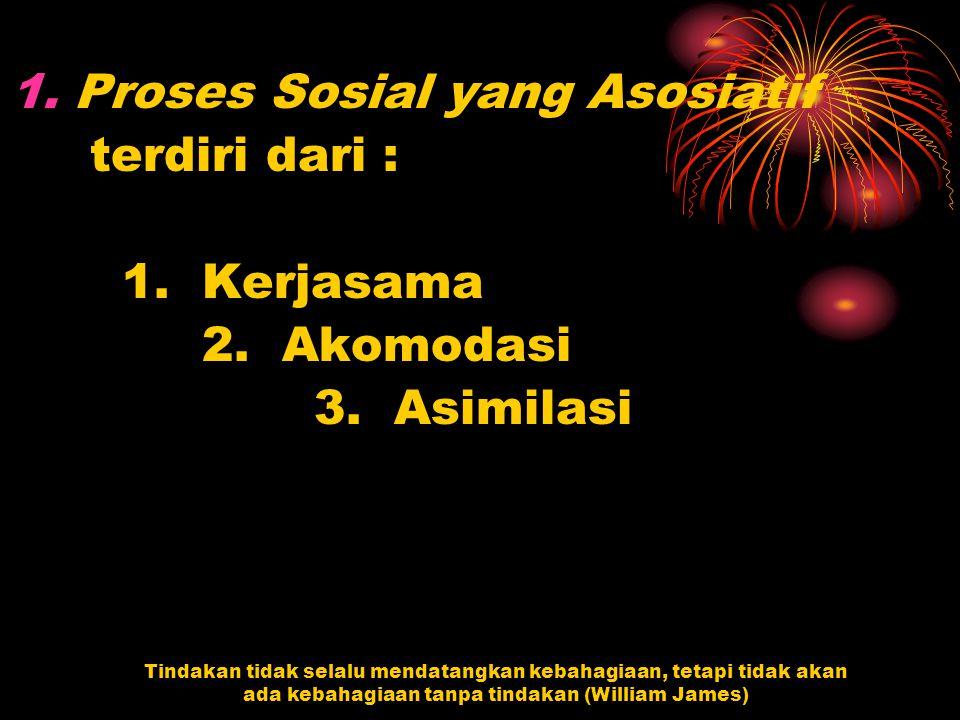 Proses Sosial yang Asosiatif terdiri dari : 1. Kerjasama 2. Akomodasi