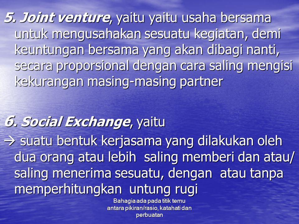 5. Joint venture, yaitu yaitu usaha bersama untuk mengusahakan sesuatu kegiatan, demi keuntungan bersama yang akan dibagi nanti, secara proporsional dengan cara saling mengisi kekurangan masing-masing partner