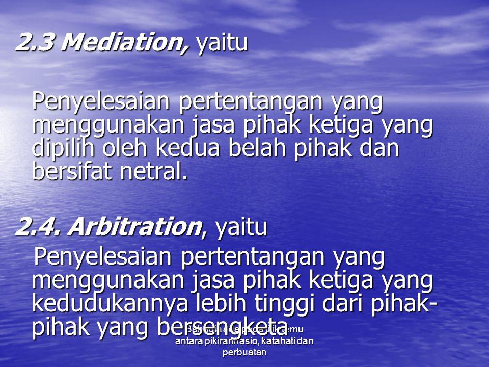 2.3 Mediation, yaitu Penyelesaian pertentangan yang menggunakan jasa pihak ketiga yang dipilih oleh kedua belah pihak dan bersifat netral.