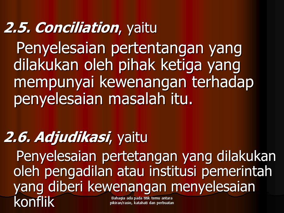 2.5. Conciliation, yaitu Penyelesaian pertentangan yang dilakukan oleh pihak ketiga yang mempunyai kewenangan terhadap penyelesaian masalah itu.