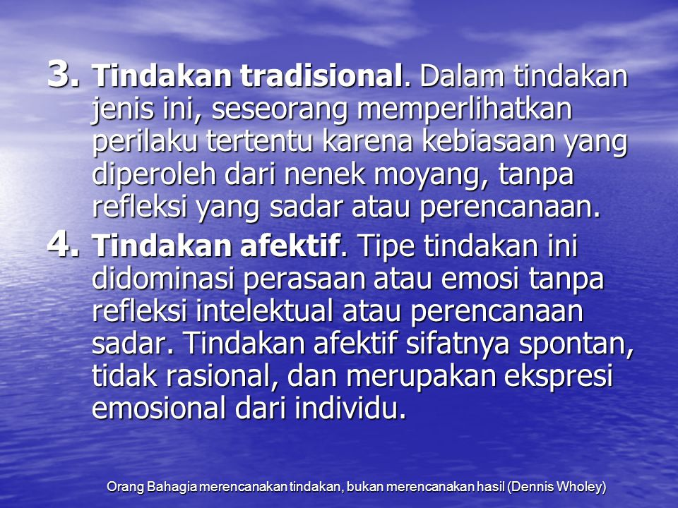 Tindakan tradisional. Dalam tindakan jenis ini, seseorang memperlihatkan perilaku tertentu karena kebiasaan yang diperoleh dari nenek moyang, tanpa refleksi yang sadar atau perencanaan.