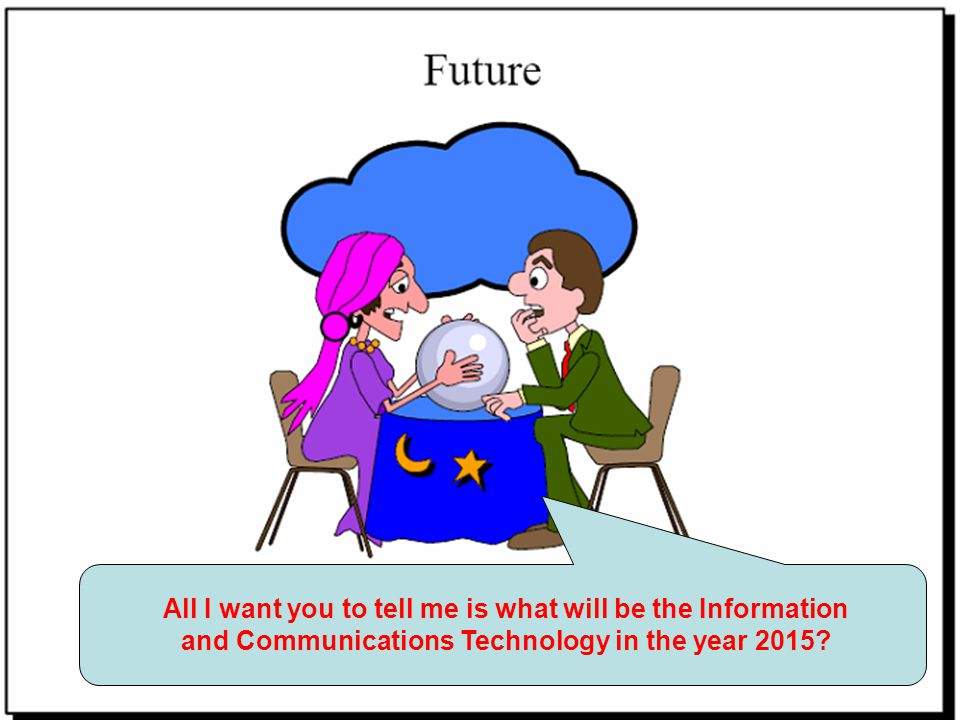 All I want you to tell me is what will be the Information and Communications Technology in the year 2015