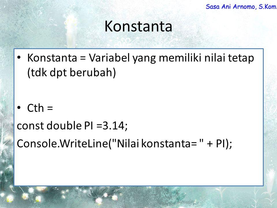 Konstanta Konstanta = Variabel yang memiliki nilai tetap (tdk dpt berubah) Cth = const double PI =3.14;