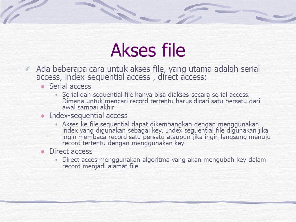 Akses file Ada beberapa cara untuk akses file, yang utama adalah serial access, index-sequential access , direct access: