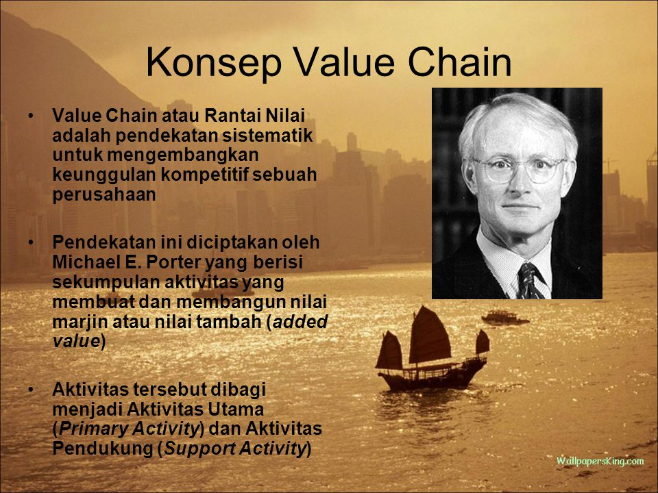 Konsep Value Chain Value Chain atau Rantai Nilai adalah pendekatan sistematik untuk mengembangkan keunggulan kompetitif sebuah perusahaan.