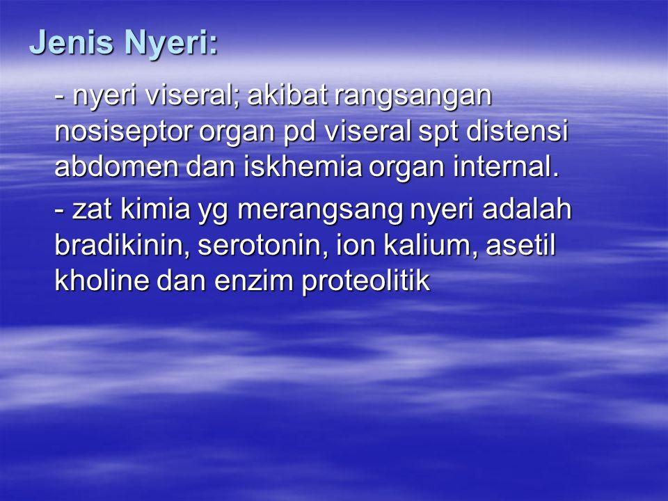Jenis Nyeri: - nyeri viseral; akibat rangsangan nosiseptor organ pd viseral spt distensi abdomen dan iskhemia organ internal.