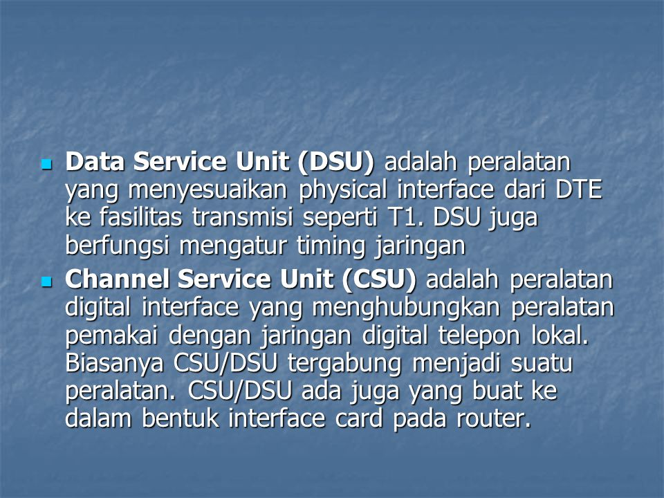 Data Service Unit (DSU) adalah peralatan yang menyesuaikan physical interface dari DTE ke fasilitas transmisi seperti T1. DSU juga berfungsi mengatur timing jaringan