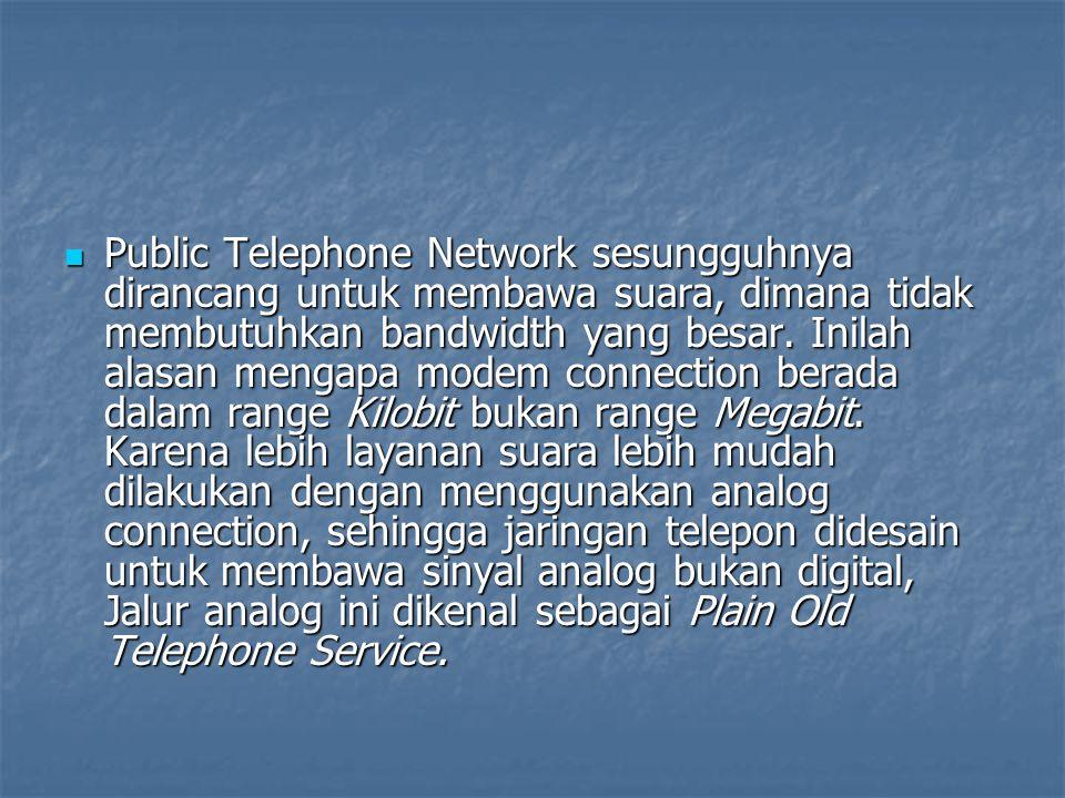 Public Telephone Network sesungguhnya dirancang untuk membawa suara, dimana tidak membutuhkan bandwidth yang besar.