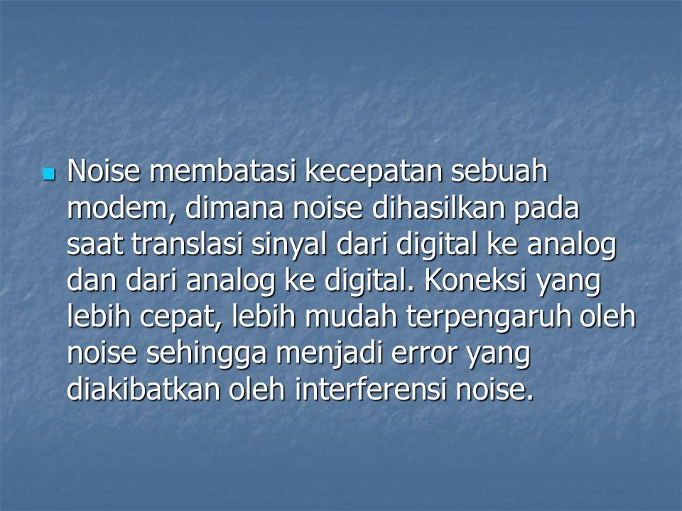 Noise membatasi kecepatan sebuah modem, dimana noise dihasilkan pada saat translasi sinyal dari digital ke analog dan dari analog ke digital.