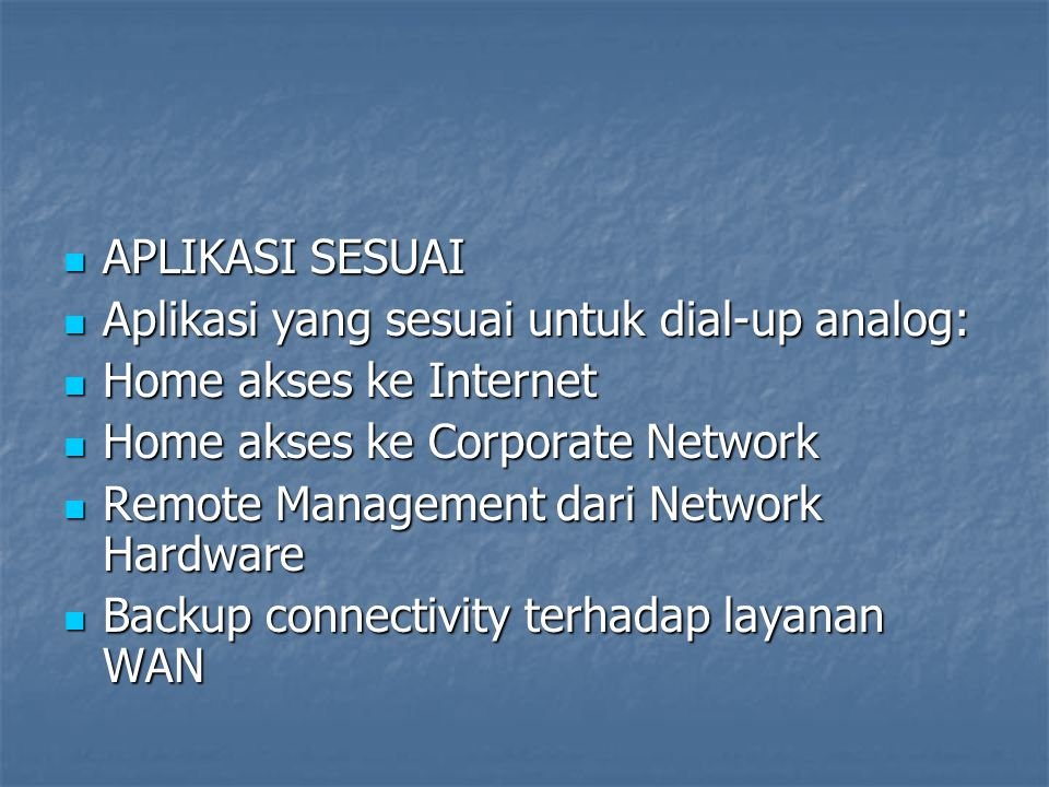 APLIKASI SESUAI Aplikasi yang sesuai untuk dial-up analog: Home akses ke Internet. Home akses ke Corporate Network.