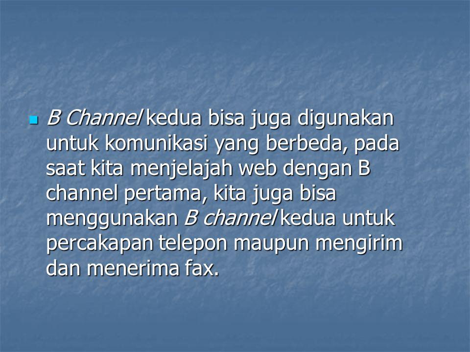 B Channel kedua bisa juga digunakan untuk komunikasi yang berbeda, pada saat kita menjelajah web dengan B channel pertama, kita juga bisa menggunakan B channel kedua untuk percakapan telepon maupun mengirim dan menerima fax.