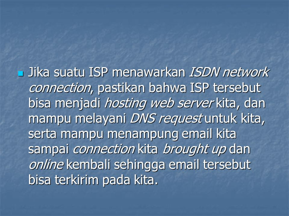 Jika suatu ISP menawarkan ISDN network connection, pastikan bahwa ISP tersebut bisa menjadi hosting web server kita, dan mampu melayani DNS request untuk kita, serta mampu menampung email kita sampai connection kita brought up dan online kembali sehingga email tersebut bisa terkirim pada kita.